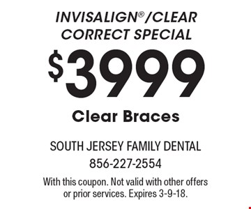 Invisalign/Clear Correct Special $3999 Clear Braces. With this coupon. Not valid with other offers or prior services. Expires 3-9-18.