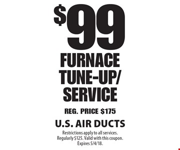 $99 Furnace Tune-Up/Service. Reg. Price $175. Restrictions apply to all services. Regularly $125. Valid with this coupon. Expires 5/4/18.