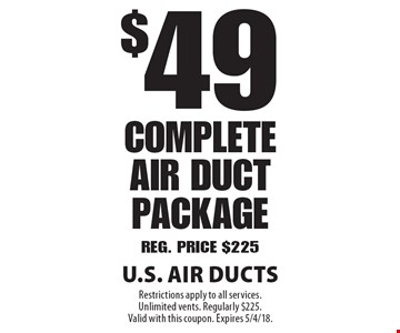 $49 Complete Air Duct Package. Reg. Price $225. Restrictions apply to all services. Unlimited vents. Regularly $225. Valid with this coupon. Expires 5/4/18.