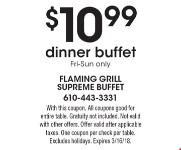 $10.99 dinner buffet Fri-Sun only. With this coupon. All coupons good for entire table. Gratuity not included. Not valid with other offers. Offer valid after applicable taxes. One coupon per check per table. Excludes holidays. Expires 3/16/18.