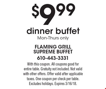 $9.99 dinner buffet Mon-Thurs only. With this coupon. All coupons good for entire table. Gratuity not included. Not valid with other offers. Offer valid after applicable taxes. One coupon per check per table. Excludes holidays. Expires 3/16/18.