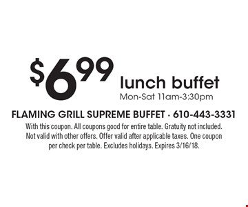 $6.99 lunch buffet Mon-Sat 11am-3:30pm. With this coupon. All coupons good for entire table. Gratuity not included. Not valid with other offers. Offer valid after applicable taxes. One coupon per check per table. Excludes holidays. Expires 3/16/18.