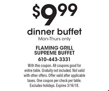 $9.99 dinner buffet, Mon-Thurs only. With this coupon. All coupons good for entire table. Gratuity not included. Not valid with other offers. Offer valid after applicable taxes. One coupon per check per table. Excludes holidays. Expires 3/16/18.