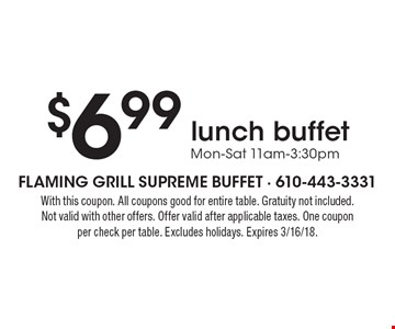 $6.99 lunch buffet, Mon-Sat 11am-3:30pm. With this coupon. All coupons good for entire table. Gratuity not included. Not valid with other offers. Offer valid after applicable taxes. One coupon per check per table. Excludes holidays. Expires 3/16/18.