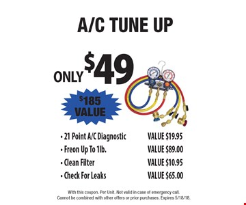 ONLY $49 A/C Tune UP $185 VALUE - 21 Point A/C DiagnosticVALUE $19.95 - Freon Up To 1lb.VALUE $89.00 - Clean FilterVALUE $10.95 - Check For LeaksVALUE $65.00. With this coupon. Per Unit. Not valid in case of emergency call. Cannot be combined with other offers or prior purchases. Expires 5/18/18.