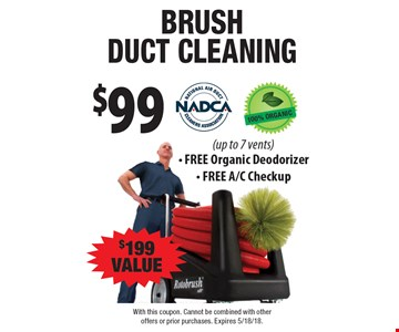 $99 brush duct cleaning $199 VALUE (up to 7 vents) - FREE Organic Deodorizer - FREE A/C Checkup. With this coupon. Cannot be combined with other offers or prior purchases. Expires 5/18/18.