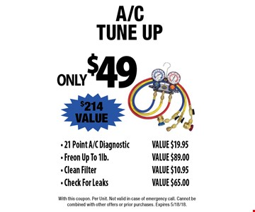 ONLY $49 A/C tune up $214 VALUE - 21 Point A/C Diagnostic VALUE $19.95 - Freon Up To 1lb. VALUE $89.00 - Clean FilterVALUE $10.95 - Check For Leaks VALUE $65.00. With this coupon. Per Unit. Not valid in case of emergency call. Cannot be combined with other offers or prior purchases. Expires 5/18/18.
