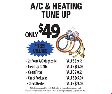 ONLY $49 A/C & Heating Tune UP.  21 Point A/C Diagnostic VALUE $19.95. Freon Up To 1lb. VALUE $89.00. Clean Filter VALUE $10.95. Check For Leaks VALUE $65.00. Check Heater VALUE $29.00. $185 VALUE. With this coupon. Per Unit. Not valid in case of emergency call. 