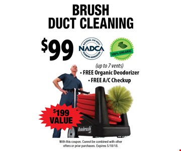 $99 brush duct cleaning. $199 VALUE (up to 7 vents). FREE Organic Deodorizer, FREE A/C Checkup. With this coupon. Cannot be combined with other offers or prior purchases. Expires 5/18/18.