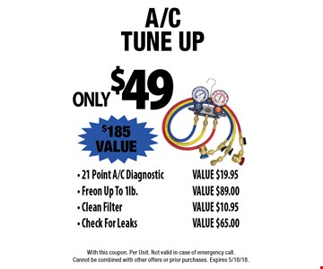 ONLY $49 A/CTune UP - 21 Point A/C DiagnosticVALUE $19.95 - Freon Up To 1lb. VALUE $89.00 - Clean FilterVALUE $10.95 - Check For Leaks. VALUE $65.00 $185 VALUE. With this coupon. Per Unit. Not valid in case of emergency call. Cannot be combined with other offers or prior purchases. Expires 5/18/18.
