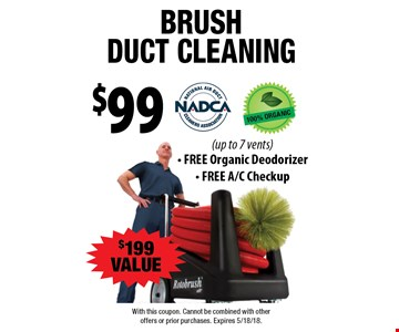 $99 brush duct cleaning. $199 VALUE (up to 7 vents) - FREE Organic Deodorizer - FREE A/C Checkup. With this coupon. Cannot be combined with other offers or prior purchases. Expires 5/18/18.