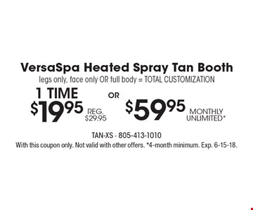 VersaSpa heated spray tan booth. Legs only, face only or full body = total customization. 1 time $19.95 Reg. $29.95 or $59.95 monthly unlimited. With this coupon only. Not valid with other offers. 4-month minimum. Exp. 6-15-18.