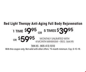 Red light Therapy anti-aging full body rejuvenation. 1 Time $9.95 or 5 times $39.95 or $59.95 monthly unlimited with 4 month minimum. Reg. $64.95. With this coupon only. Not valid with other offers. 4-month minimum. Exp. 6-15-18.