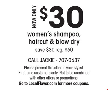 Now only $30. Women's shampoo, haircut & blow dry. Save $30. Reg. $60. Please present this offer to your stylist. First time customers only. Not to be combined with other offers or promotions. Go to LocalFlavor.com for more coupons.