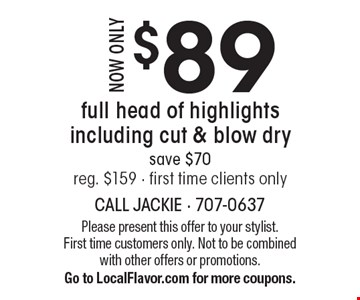 Now only $89. Full head of highlights including cut & blow dry. Save $70. Reg. $159. First time clients only. Please present this offer to your stylist. First time customers only. Not to be combined with other offers or promotions. Go to LocalFlavor.com for more coupons.