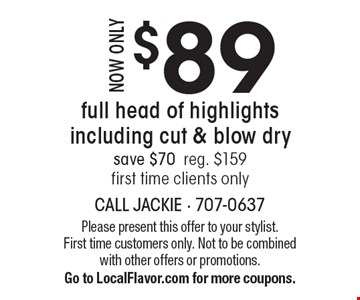 Now only $89 full head of highlights including cut & blow dry. Save $70. Reg. $159. First time clients only. Please present this offer to your stylist. First time customers only. Not to be combined with other offers or promotions. Go to LocalFlavor.com for more coupons.
