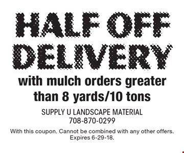 Half off Delivery with mulch orders greater than 8 yards/10 tons. With this coupon. Cannot be combined with any other offers. Expires 6-29-18.