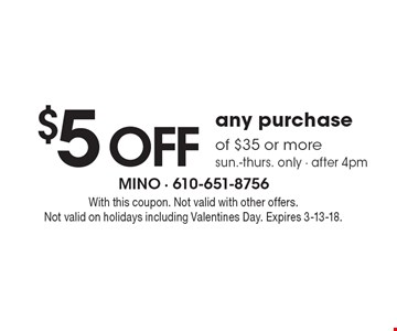 $5 off any purchase of $35 or more sun.-thurs. only - after 4pm. With this coupon. Not valid with other offers. Not valid on holidays including Valentines Day. Expires 3-13-18.