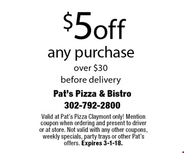 $5 off any purchase over $30 before delivery. Valid at Pat's Pizza Claymont only! Mention coupon when ordering and present to driver or at store. Not valid with any other coupons, weekly specials, party trays or other Pat's offers. Expires 3-1-18.