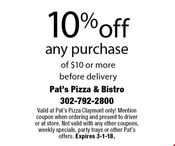 10% off any purchase of $10 or more before delivery. Valid at Pat's Pizza Claymont only! Mention coupon when ordering and present to driver or at store. Not valid with any other coupons, weekly specials, party trays or other Pat's offers. Expires 3-1-18.