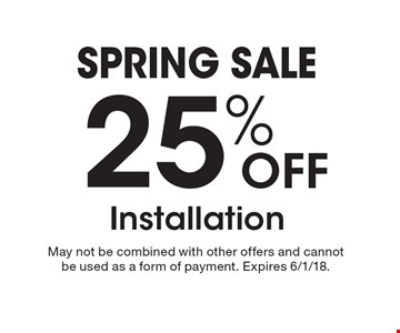 Spring sale. 25% OFF Installation. May not be combined with other offers and cannot be used as a form of payment. Expires 6/1/18.