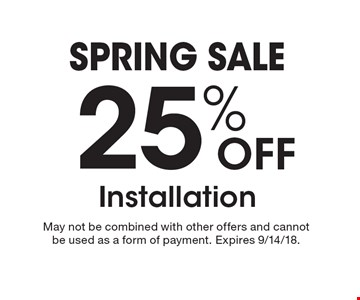 Spring sale. 25% OFF Installation. May not be combined with other offers and cannot be used as a form of payment. Expires 9/14/18.