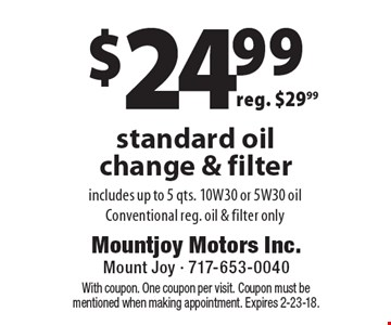 $24.99 standard oil change & filter. Includes up to 5 qts. 10W30 or 5W30 oil. Conventional reg. oil & filter only. Reg. $29.99. With coupon. One coupon per visit. Coupon must be mentioned when making appointment. Expires 2-23-18.