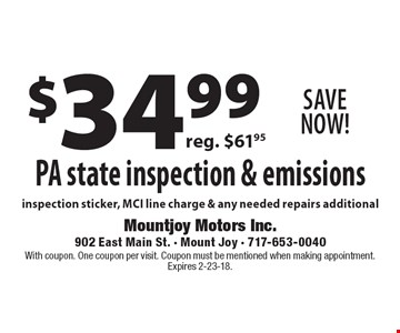 Save Now! $34.99 PA state inspection & emissions. Inspection sticker, MCI line charge & any needed repairs additional. Reg. $61.95. With coupon. One coupon per visit. Coupon must be mentioned when making appointment. Expires 2-23-18.