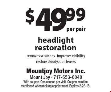 $49.99 per pair headlight restoration. Removes scratches - improves visibility restore cloudy, dull lenses. With coupon. One coupon per visit. Coupon must be mentioned when making appointment. Expires 2-23-18.
