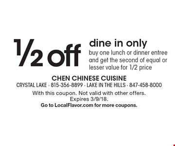 1/2 off dine in only. Buy one lunch or dinner entree and get the second of equal or lesser value for 1/2 price . With this coupon. Not valid with other offers.Expires 3/9/18. Go to LocalFlavor.com for more coupons.
