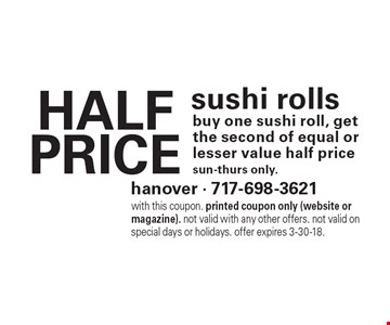 Half Price sushi rolls. Buy one sushi roll, get the second of equal or lesser value half price. Sun-thurs only. With this coupon. printed coupon only (website or magazine). Not valid with any other offers. Not valid on special days or holidays. Offer expires 3-30-18.