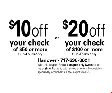 $20 off your check of $100 or more, Sun-Thurs only. $10 off your check of $50 or more,         Sun-Thurs only. With this coupon. Printed coupon only (website or magazine). Not valid with any other offers. Not valid on special days or holidays. Offer expires 6-15-18.