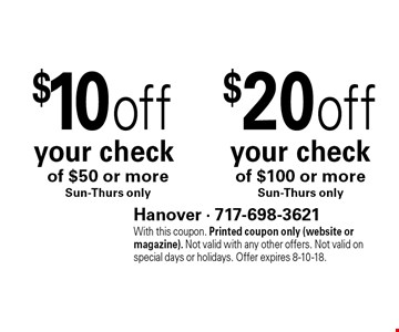 $20 off your check of $100 or more Sun-Thurs only. $10 off your check of $50 or more Sun-Thurs only. With this coupon. Printed coupon only (website or magazine). Not valid with any other offers. Not valid on special days or holidays. Offer expires 8-10-18.