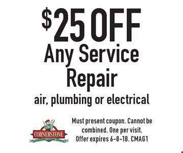 $25 off Any Service Repair air, plumbing or electrical. Must present coupon. Cannot be combined. One per visit. Offer expires 6-8-18. CMAG1