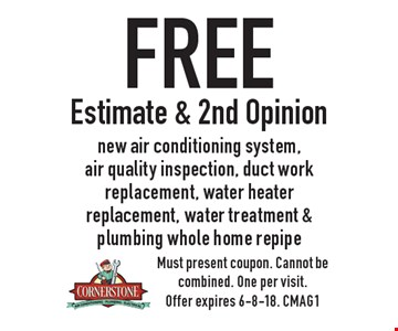 Free Estimate & 2nd Opinion new air conditioning system, air quality inspection, duct work replacement, water heater replacement, water treatment & plumbing whole home repipe. Must present coupon. Cannot be combined. One per visit. Offer expires 6-8-18. CMAG1