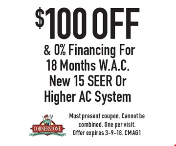 $100 off & 0% Financing For 18 Months W.A.C. New 15 SEER Or Higher AC System. Must present coupon. Cannot be combined. One per visit. Offer expires 3-9-18. CMAG1