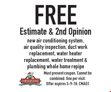 Free Estimate & 2nd Opinion. New air conditioning system, air quality inspection, duct work replacement, water heater replacement, water treatment & plumbing whole home repipe. Must present coupon. Cannot be combined. One per visit. Offer expires 3-9-18. CMAG1