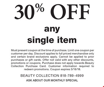 30% OFF any single item. Must present coupon at the time of purchase. Limit one coupon per customer per day. Discount applies to full priced merchandise only and certain brand exclusions apply. Cannot be applied to prior purchases or gift cards. Offer not valid with any other discounts, promotions or coupons. Purchase does not apply towards Beauty Collection Purchase Card. Customer information required to redeem promotions. Coupon expires 3/16/18.