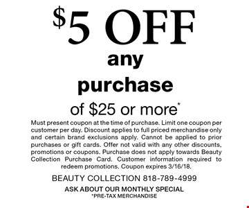 $5 OFF any purchase of $25 or more*. Must present coupon at the time of purchase. Limit one coupon per customer per day. Discount applies to full priced merchandise only and certain brand exclusions apply. Cannot be applied to prior purchases or gift cards. Offer not valid with any other discounts, promotions or coupons. Purchase does not apply towards Beauty Collection Purchase Card. Customer information required to redeem promotions. Coupon expires 3/16/18.