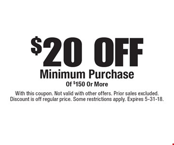 $20 OFF Minimum Purchase Of $150 Or More. With this coupon. Not valid with other offers. Prior sales excluded. Discount is off regular price. Some restrictions apply. Expires 5-31-18.