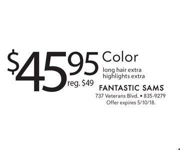$45.95 Color reg. $49 long hair extra highlights extra . Offer expires 5/10/18.
