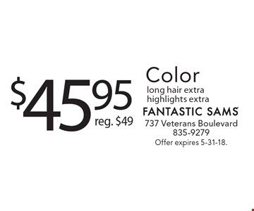 $45.95 Color reg. $49 long hair extra highlights extra. Offer expires 5-31-18.