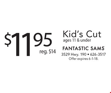 $11.95 Kid's Cut reg. $14 ages 11 & under . Offer expires 6-1-18.