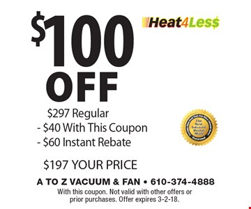 $100 off Heat4Les$ $297 Regular- $40 With This Coupon- $60 Instant Rebate $197 YOUR PRICE. With this coupon. Not valid with other offers or prior purchases. Offer expires 3-2-18.