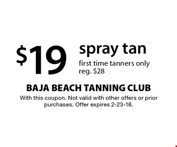 $19 spray tan. First time tanners only. Reg. $28. With this coupon. Not valid with other offers or prior purchases. Offer expires 2-23-18.