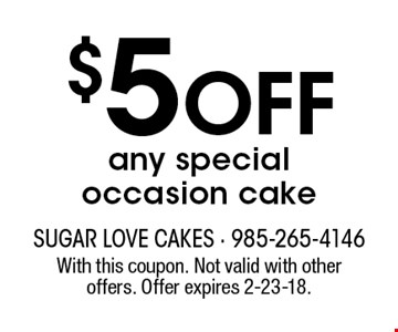 $5 off any special occasion cake. With this coupon. Not valid with other offers. Offer expires 2-23-18.