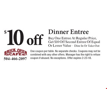 $10 off Dinner EntreeBuy One Entree At Regular Price, Get $10 Off Second Entree Of Equal Or Lesser Value-Dine In Or Take-Out. One coupon per table. No separate checks. Coupons may not be combined with any other offers. Manager has the right to refuse coupon if abused. No exceptions. Offer expires 2-23-18.