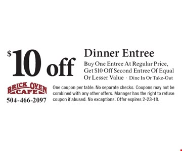 $10 off Dinner EntreeBuy One Entree At Regular Price,  Get $10 Off Second Entree Of Equal  Or Lesser Value-Dine In Or Take-Out . One coupon per table. No separate checks. Coupons may not be combined with any other offers. Manager has the right to refuse coupon if abused. No exceptions. Offer expires 2-23-18.