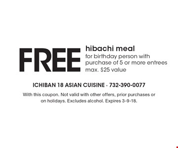 Free hibachi meal for birthday person with purchase of 5 or more entrees. Max. $25 value. With this coupon. Not valid with other offers, prior purchases or on holidays. Excludes alcohol. Expires 3-9-18.