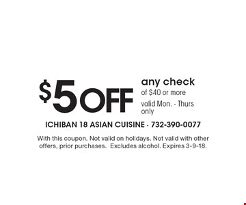 $5 off any check of $40 or more. Valid Mon. - Thurs only. With this coupon. Not valid on holidays. Not valid with other offers, prior purchases. Excludes alcohol. Expires 3-9-18.